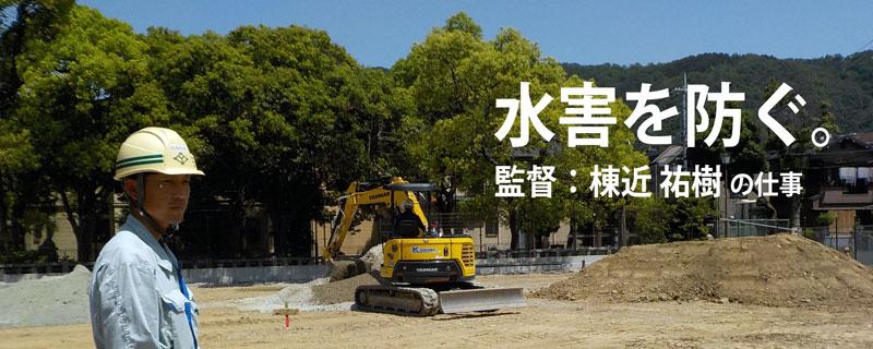 水害を防ぐ。 監督:棟近 祐樹の仕事